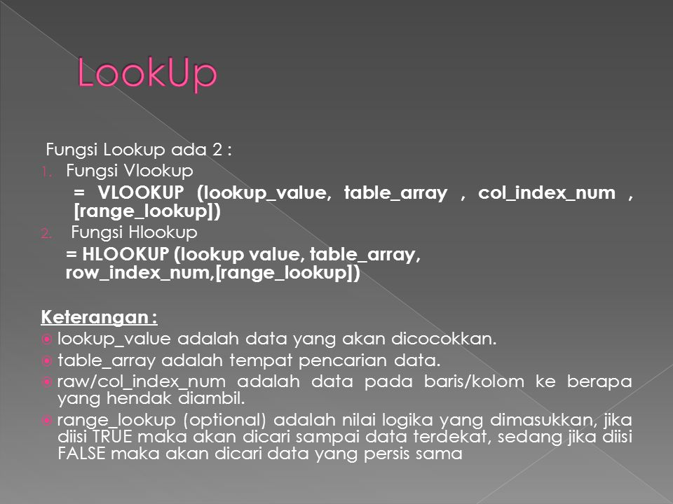 LookUp Fungsi Lookup ada 2 : Fungsi Vlookup. = VLOOKUP (lookup_value, table_array , col_index_num , [range_lookup])